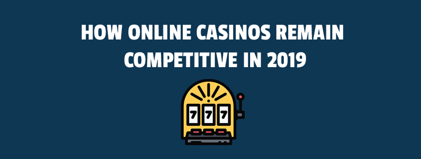 How Online Casinos Remain Competitive in 2019