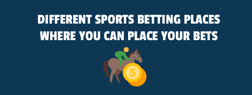 Different Sports Betting Places Where You Can Place Your Bets