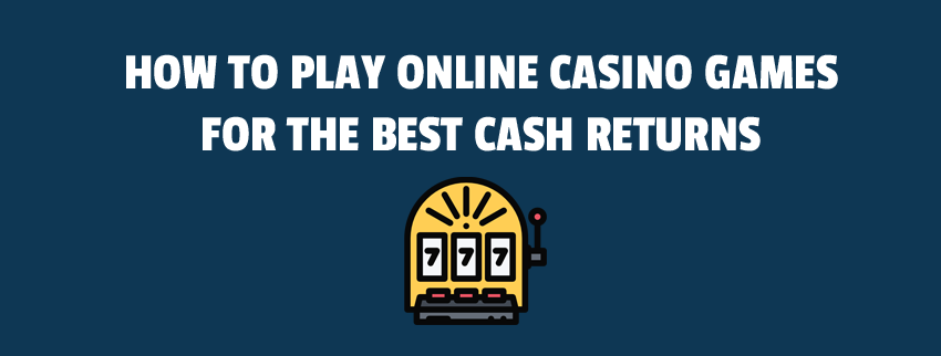 How to Play Online Casino Games for the Best Cash Returns