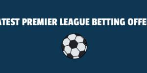 Latest Premier League Betting Offers