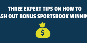 Three Expert Tips on How to Cash Out Bonus Sportsbook Winnings