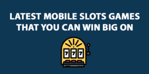 Latest Mobile Slots Games that you can win big on