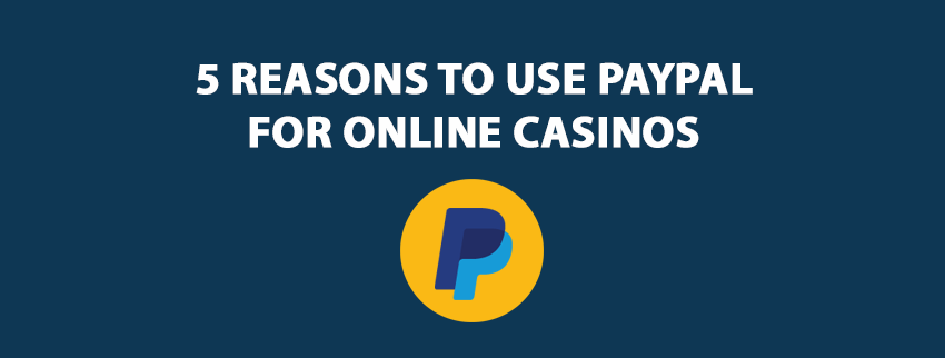 5 Reasons to Use PayPal For Online Casinos