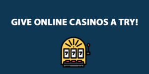 Give Online Casinos a Try