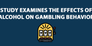 Study examines the effects of alcohol on gambling behavior